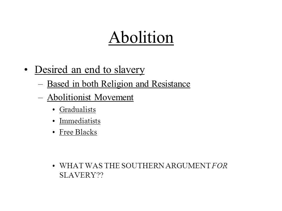 Abolition Desired an end to slavery –Based in both Religion and Resistance –Abolitionist Movement Gradualists Immediatists Free Blacks WHAT WAS THE SO