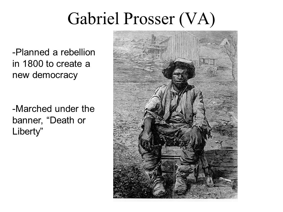 "Gabriel Prosser (VA) -Planned a rebellion in 1800 to create a new democracy -Marched under the banner, ""Death or Liberty"""