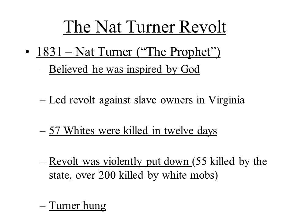 The Nat Turner Revolt 1831 – Nat Turner ( The Prophet ) –Believed he was inspired by God –Led revolt against slave owners in Virginia –57 Whites were killed in twelve days –Revolt was violently put down (55 killed by the state, over 200 killed by white mobs) –Turner hung