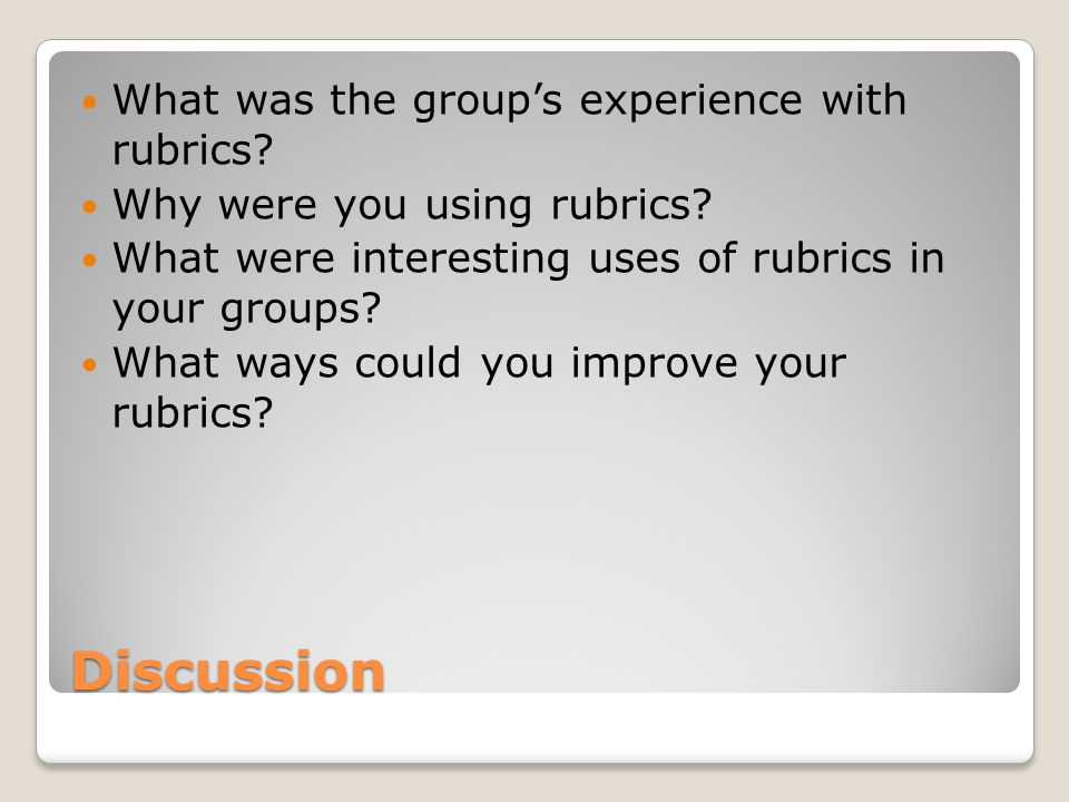 Discussion What was the group's experience with rubrics.