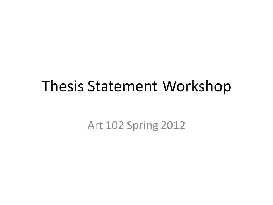 Thesis Statement Workshop Art 102 Spring 2012
