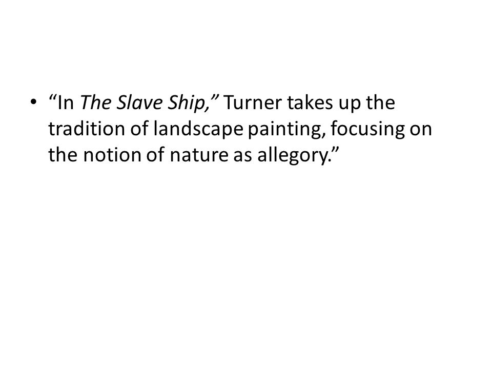 """""""In The Slave Ship,"""" Turner takes up the tradition of landscape painting, focusing on the notion of nature as allegory."""""""