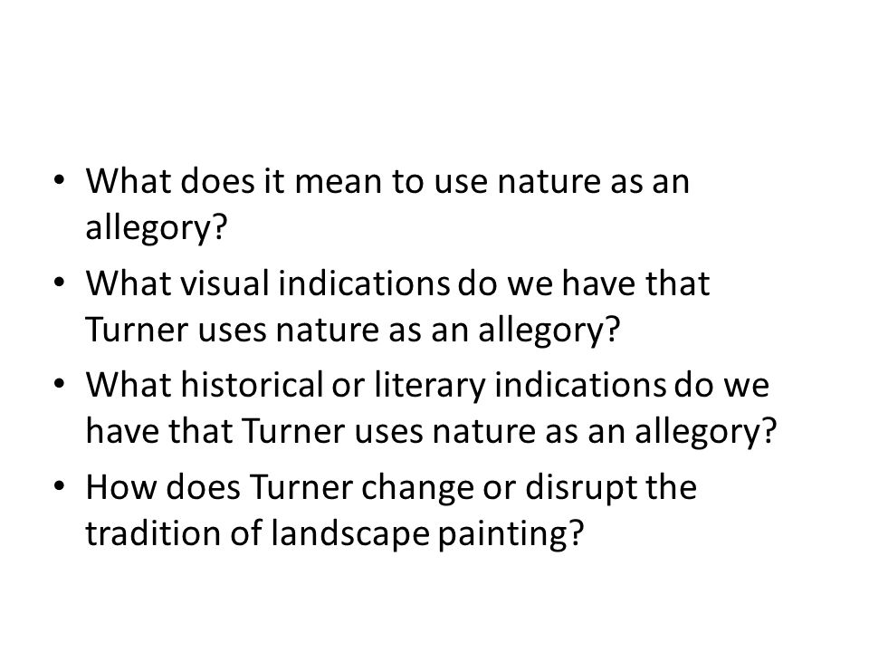 What does it mean to use nature as an allegory? What visual indications do we have that Turner uses nature as an allegory? What historical or literary
