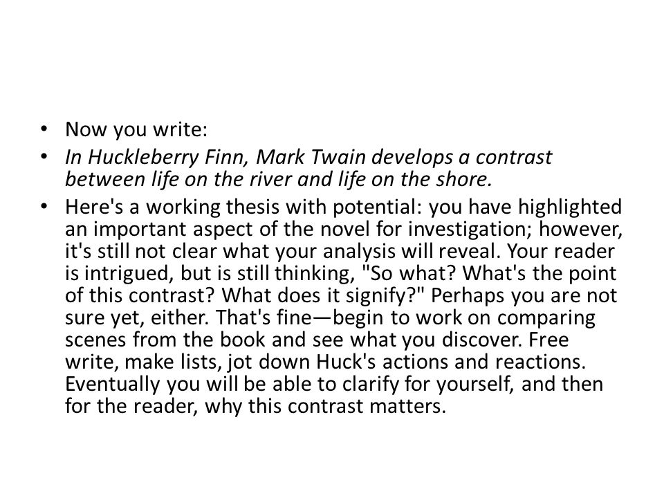 Now you write: In Huckleberry Finn, Mark Twain develops a contrast between life on the river and life on the shore. Here's a working thesis with poten