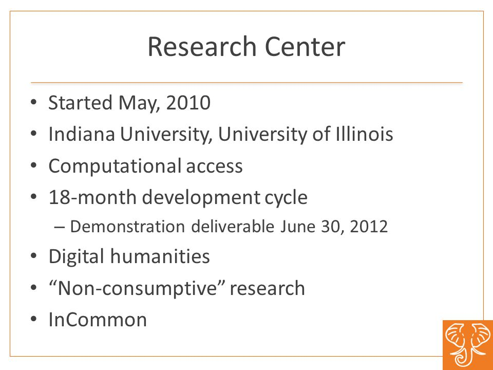 Research Center Started May, 2010 Indiana University, University of Illinois Computational access 18-month development cycle – Demonstration deliverable June 30, 2012 Digital humanities Non-consumptive research InCommon
