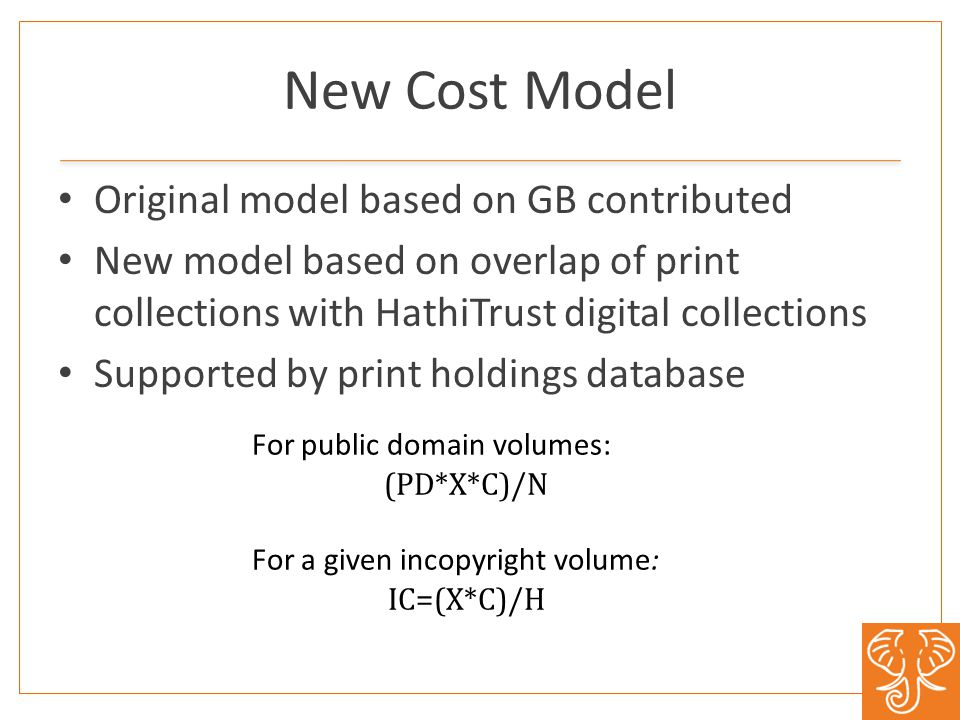 New Cost Model Original model based on GB contributed New model based on overlap of print collections with HathiTrust digital collections Supported by print holdings database For public domain volumes: (PD*X*C)/N For a given in­copyright volume: IC=(X*C)/H