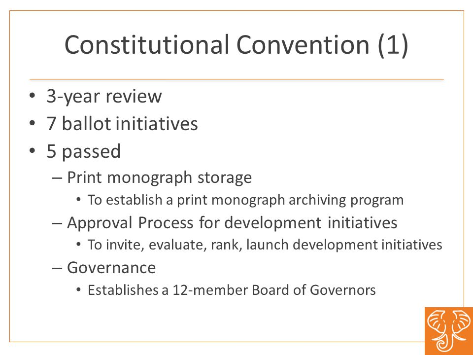 Constitutional Convention (1) 3-year review 7 ballot initiatives 5 passed – Print monograph storage To establish a print monograph archiving program –