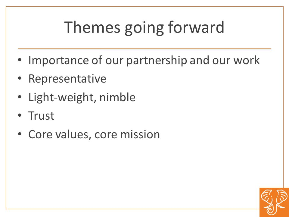 Themes going forward Importance of our partnership and our work Representative Light-weight, nimble Trust Core values, core mission