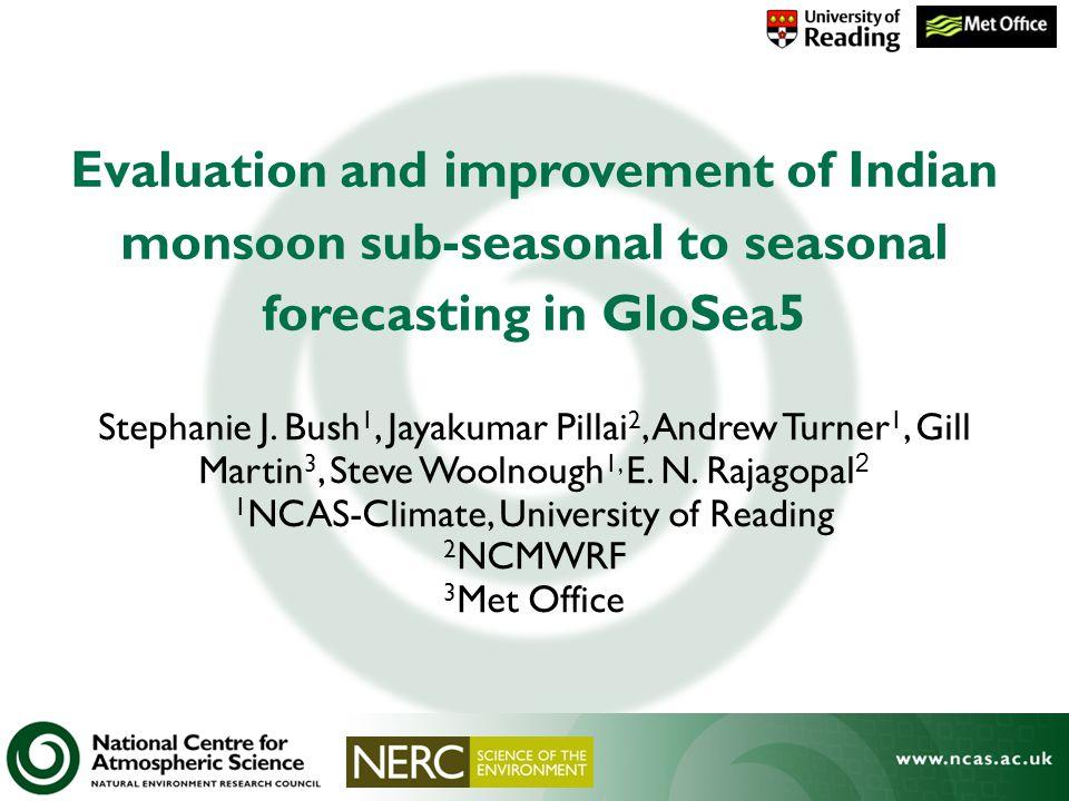 Stephanie J. Bush 1, Jayakumar Pillai 2, Andrew Turner 1, Gill Martin 3, Steve Woolnough 1, E. N. Rajagopal 2 1 NCAS-Climate, University of Reading 2