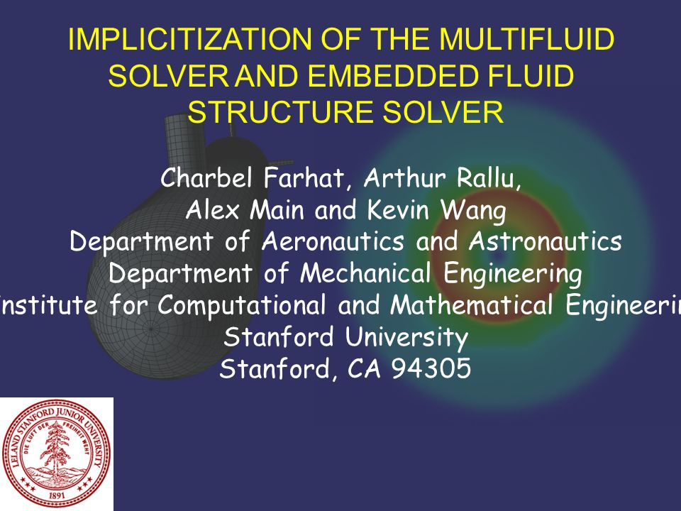 IMPLICITIZATION OF THE MULTIFLUID SOLVER AND EMBEDDED FLUID STRUCTURE SOLVER Charbel Farhat, Arthur Rallu, Alex Main and Kevin Wang Department of Aeronautics and Astronautics Department of Mechanical Engineering Institute for Computational and Mathematical Engineering Stanford University Stanford, CA 94305