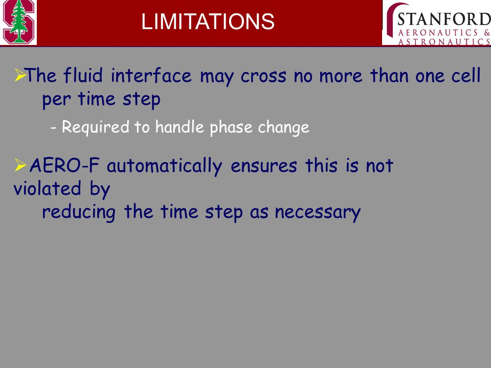 LIMITATIONS  The fluid interface may cross no more than one cell per time step  AERO-F automatically ensures this is not violated by reducing the time step as necessary - Required to handle phase change