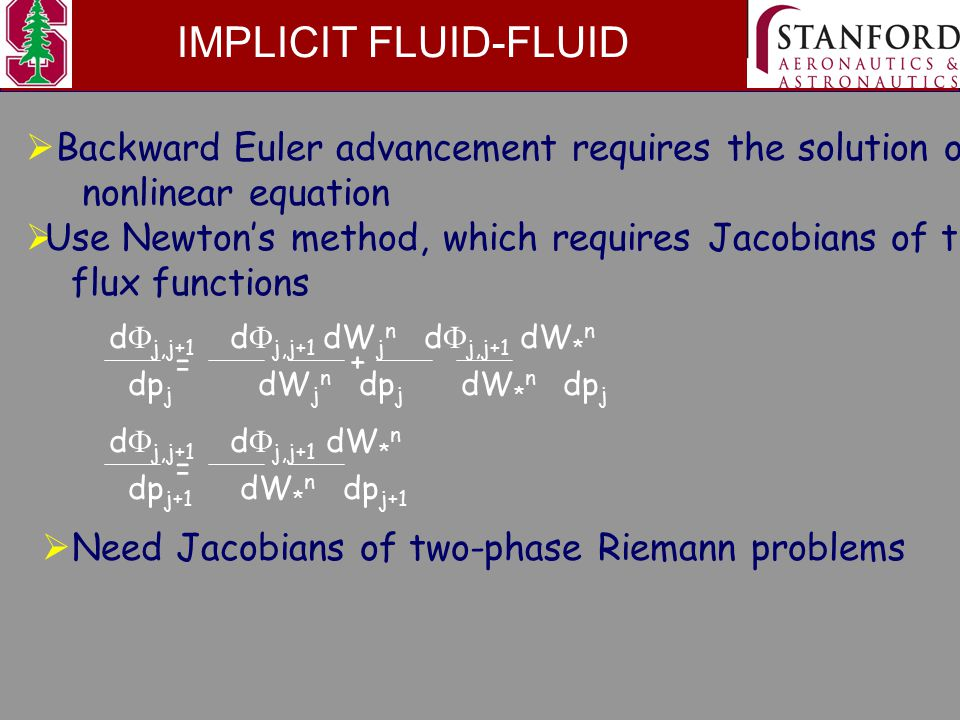 IMPLICIT FLUID-FLUID  Backward Euler advancement requires the solution of a nonlinear equation  Use Newton's method, which requires Jacobians of the flux functions d  j,j+1 d  j,j+1 dW j n d  j,j+1 dW * n dp j dW j n dp j dW * n dp j + = d  j,j+1 d  j,j+1 dW * n dp j+1 dW * n dp j+1 =  Need Jacobians of two-phase Riemann problems