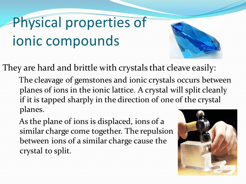 They are hard and brittle with crystals that cleave easily: The cleavage of gemstones and ionic crystals occurs between planes of ions in the ionic la