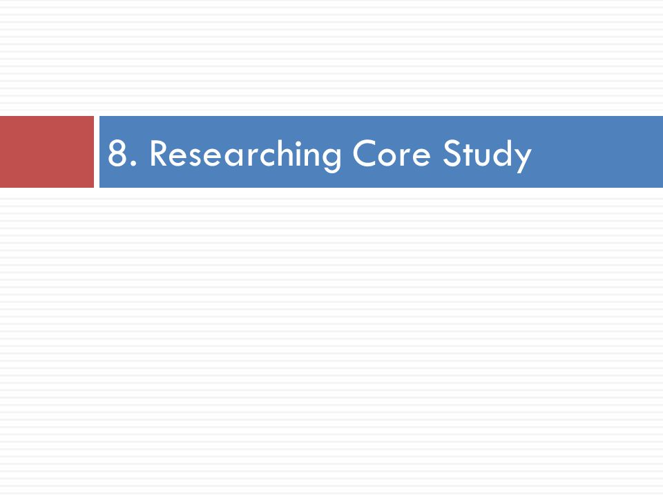 8. Researching Core Study