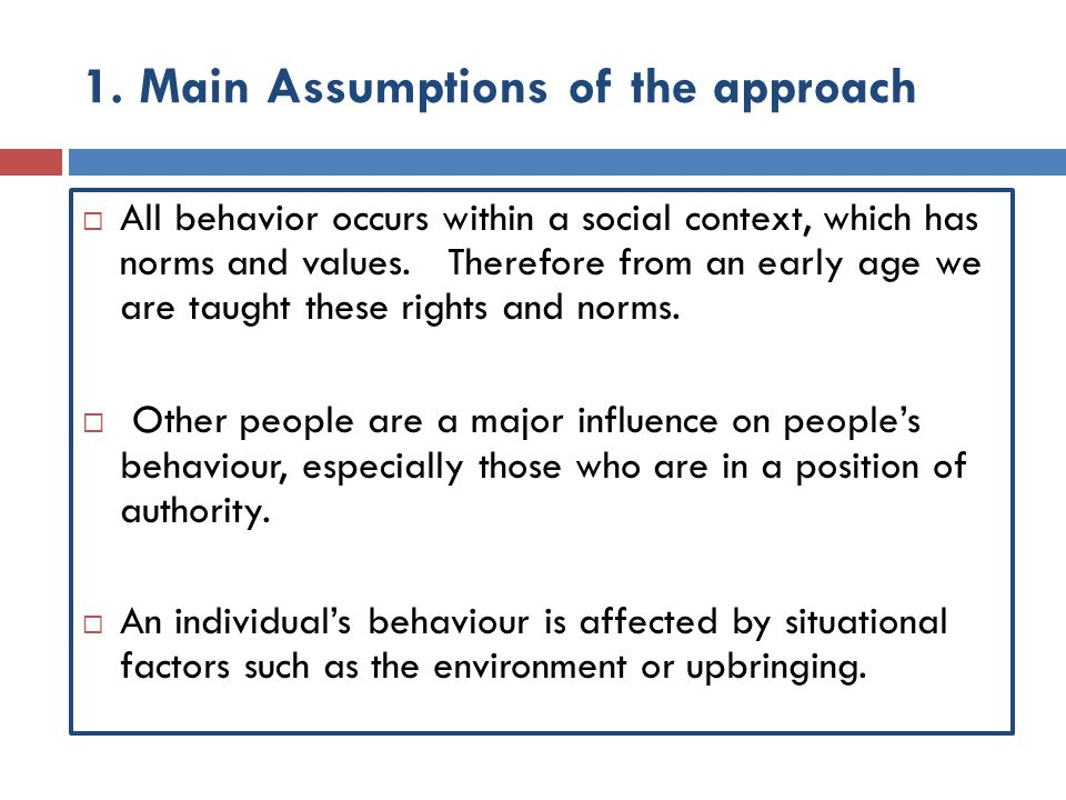 1. Main Assumptions of the approach  All behavior occurs within a social context, which has norms and values. Therefore from an early age we are taug