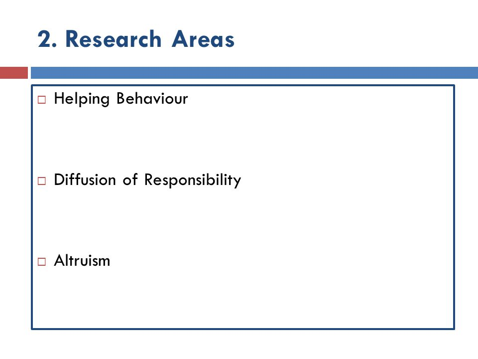 2. Research Areas  Helping Behaviour  Diffusion of Responsibility  Altruism