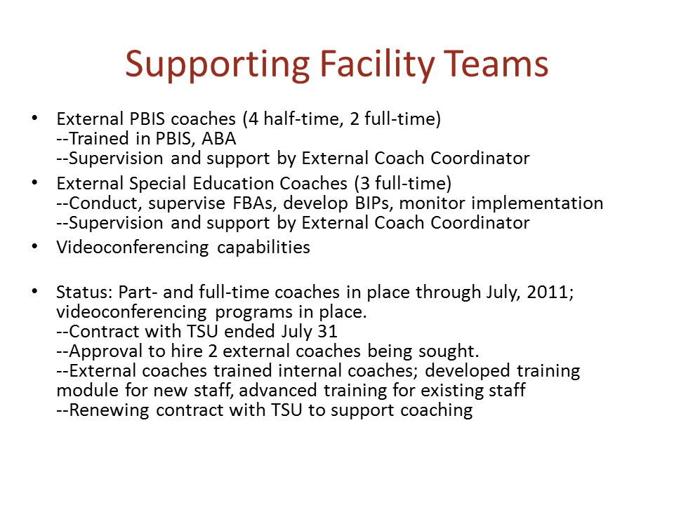 Supporting Facility Teams External PBIS coaches (4 half-time, 2 full-time) --Trained in PBIS, ABA --Supervision and support by External Coach Coordinator External Special Education Coaches (3 full-time) --Conduct, supervise FBAs, develop BIPs, monitor implementation --Supervision and support by External Coach Coordinator Videoconferencing capabilities Status: Part- and full-time coaches in place through July, 2011; videoconferencing programs in place.