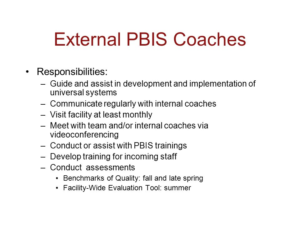 External PBIS Coaches Responsibilities: –Guide and assist in development and implementation of universal systems –Communicate regularly with internal coaches –Visit facility at least monthly –Meet with team and/or internal coaches via videoconferencing –Conduct or assist with PBIS trainings –Develop training for incoming staff –Conduct assessments Benchmarks of Quality: fall and late spring Facility-Wide Evaluation Tool: summer