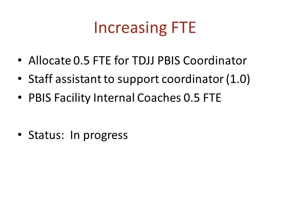 Increasing FTE Allocate 0.5 FTE for TDJJ PBIS Coordinator Staff assistant to support coordinator (1.0) PBIS Facility Internal Coaches 0.5 FTE Status: