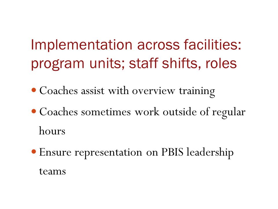 Implementation across facilities: program units; staff shifts, roles Coaches assist with overview training Coaches sometimes work outside of regular h
