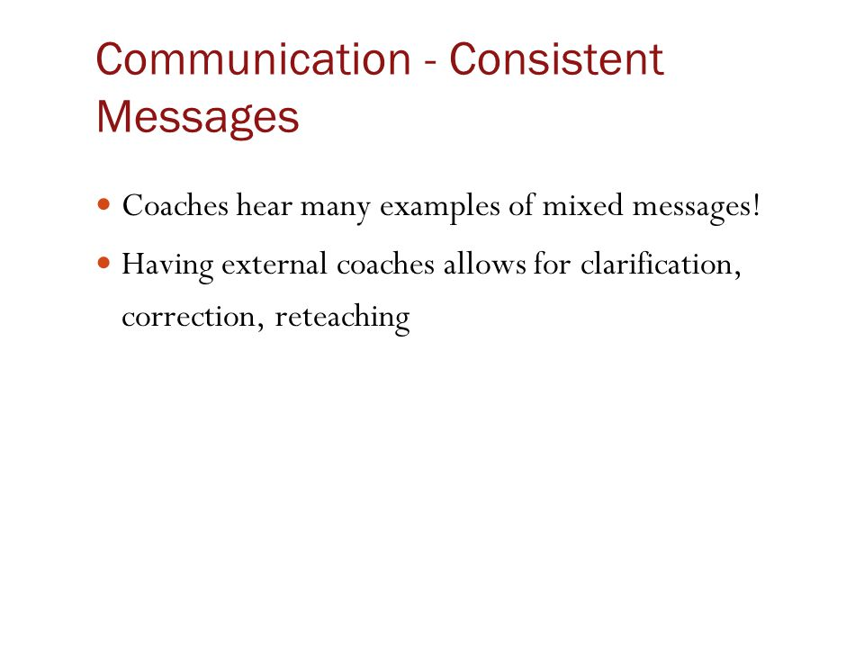 Communication - Consistent Messages Coaches hear many examples of mixed messages! Having external coaches allows for clarification, correction, reteac