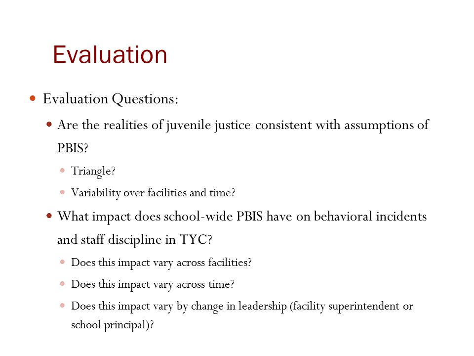 Evaluation Evaluation Questions: Are the realities of juvenile justice consistent with assumptions of PBIS? Triangle? Variability over facilities and