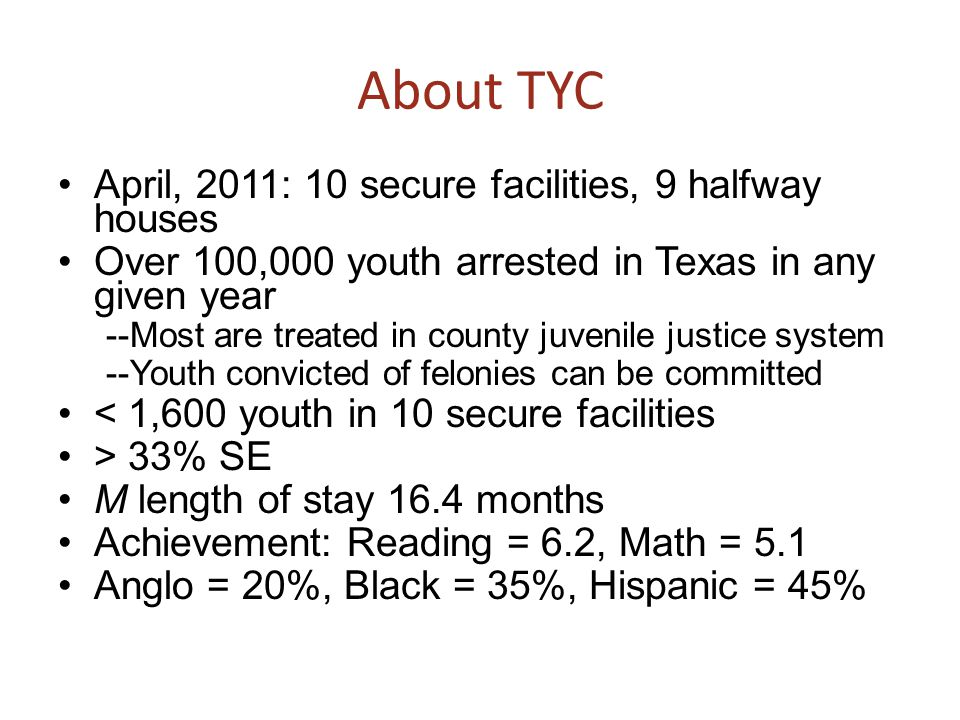 About TYC April, 2011: 10 secure facilities, 9 halfway houses Over 100,000 youth arrested in Texas in any given year --Most are treated in county juve