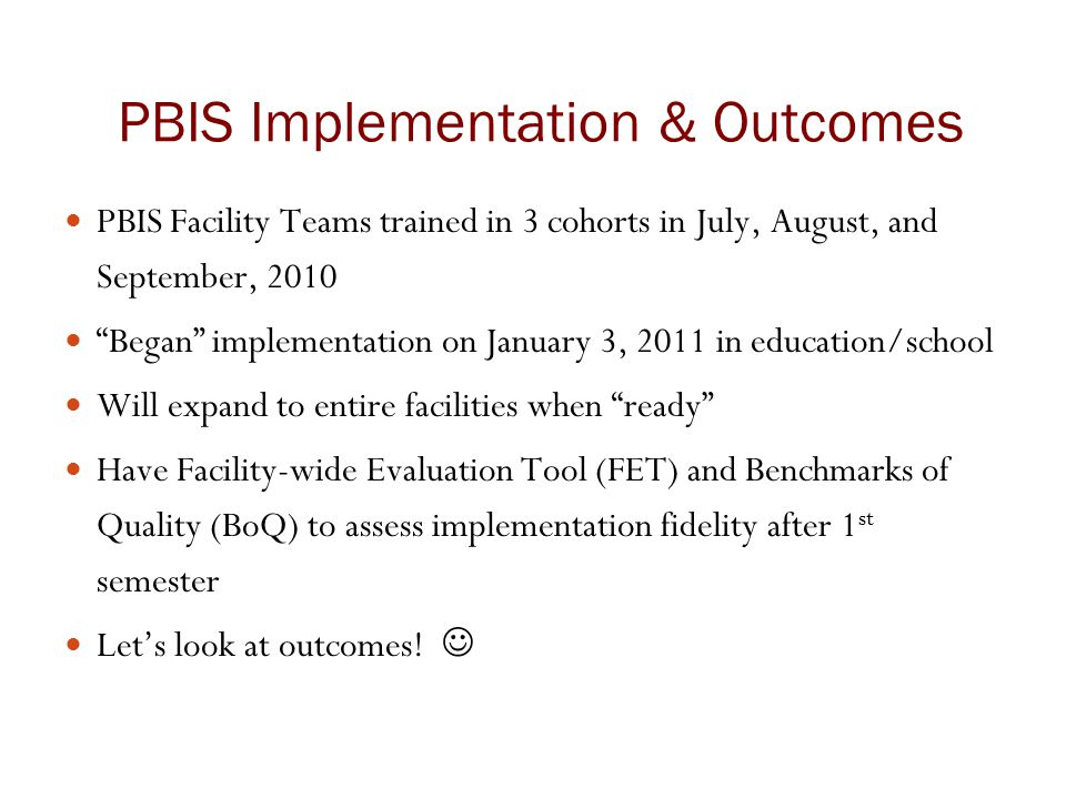 "PBIS Implementation & Outcomes PBIS Facility Teams trained in 3 cohorts in July, August, and September, 2010 ""Began"" implementation on January 3, 2011"