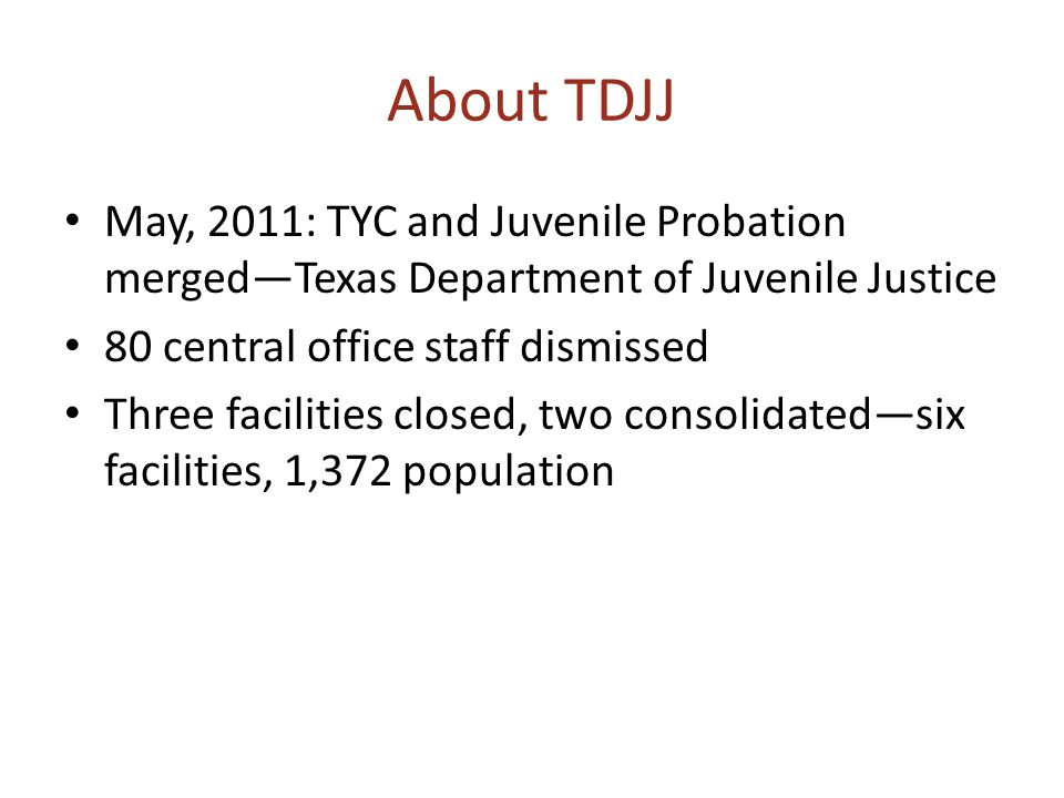 About TDJJ May, 2011: TYC and Juvenile Probation merged—Texas Department of Juvenile Justice 80 central office staff dismissed Three facilities closed, two consolidated—six facilities, 1,372 population
