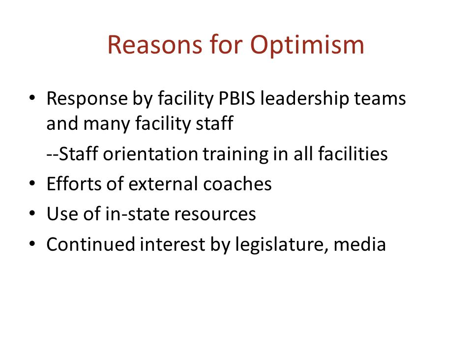 Reasons for Optimism Response by facility PBIS leadership teams and many facility staff --Staff orientation training in all facilities Efforts of external coaches Use of in-state resources Continued interest by legislature, media