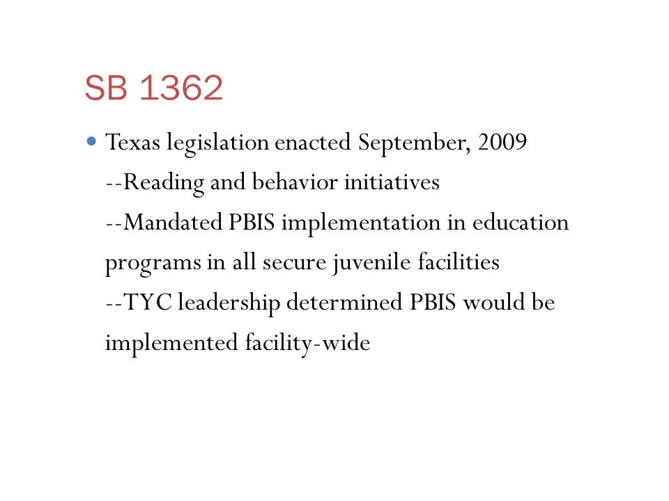 SB 1362 Texas legislation enacted September, 2009 --Reading and behavior initiatives --Mandated PBIS implementation in education programs in all secure juvenile facilities --TYC leadership determined PBIS would be implemented facility-wide