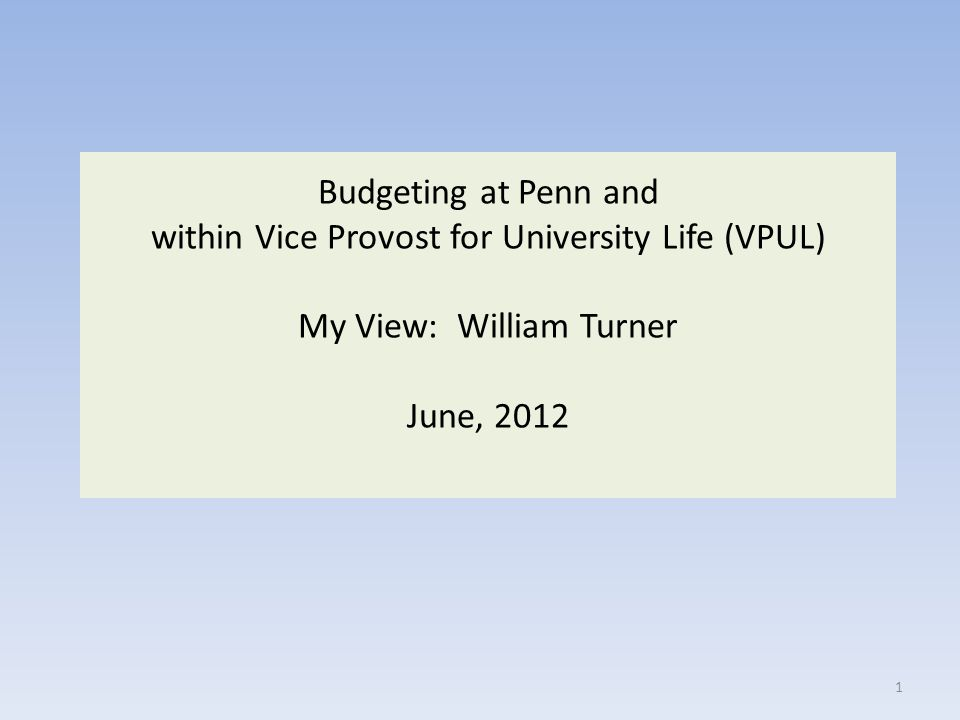 Budgeting at Penn and within Vice Provost for University Life (VPUL) My View: William Turner June, 2012 1