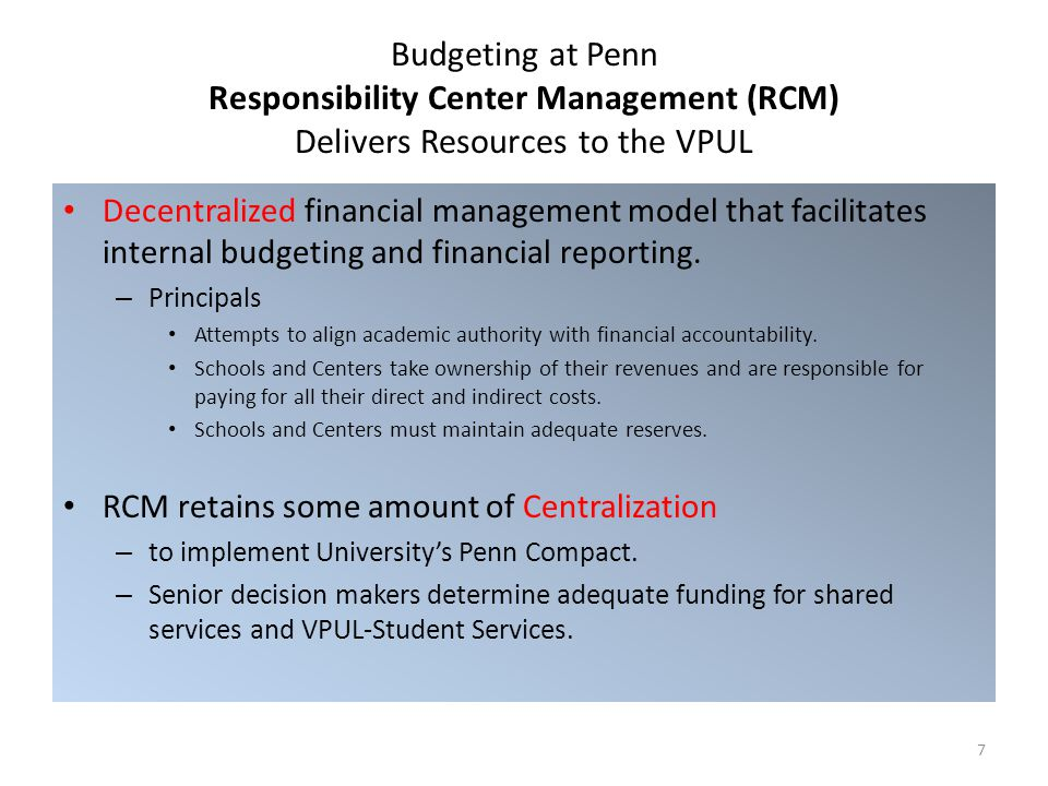 Budgeting at Penn Responsibility Center Management (RCM) Delivers Resources to the VPUL Decentralized financial management model that facilitates internal budgeting and financial reporting.