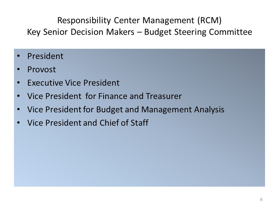 Responsibility Center Management (RCM) Key Senior Decision Makers – Budget Steering Committee President Provost Executive Vice President Vice President for Finance and Treasurer Vice President for Budget and Management Analysis Vice President and Chief of Staff 8