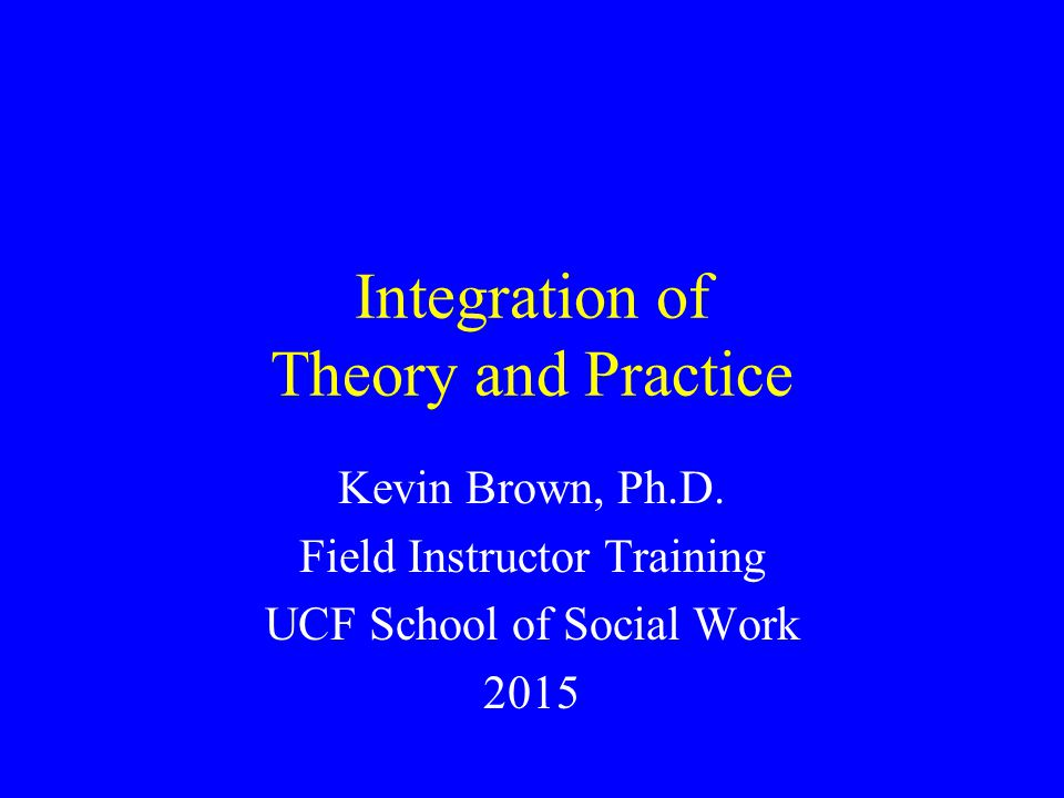 Integration of Theory and Practice Kevin Brown, Ph.D. Field Instructor Training UCF School of Social Work 2015