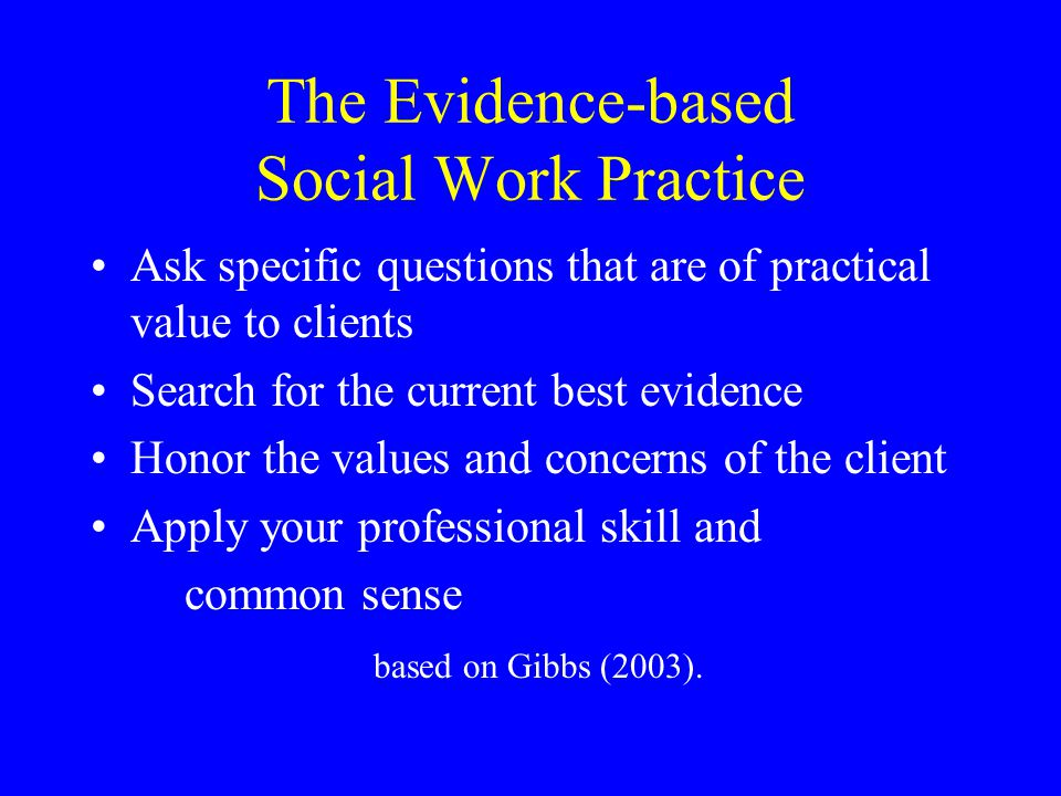 The Evidence-based Social Work Practice Ask specific questions that are of practical value to clients Search for the current best evidence Honor the values and concerns of the client Apply your professional skill and common sense based on Gibbs (2003).
