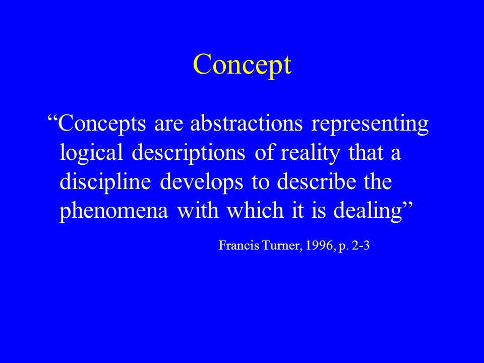 Concept Concepts are abstractions representing logical descriptions of reality that a discipline develops to describe the phenomena with which it is dealing Francis Turner, 1996, p.