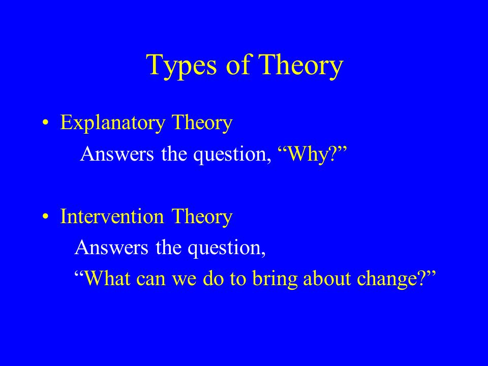 """Types of Theory Explanatory Theory Answers the question, """"Why?"""" Intervention Theory Answers the question, """"What can we do to bring about change?"""""""