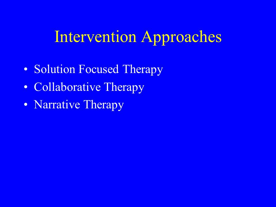 Intervention Approaches Solution Focused Therapy Collaborative Therapy Narrative Therapy