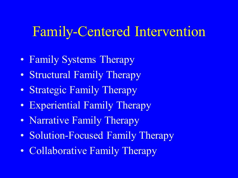 Family-Centered Intervention Family Systems Therapy Structural Family Therapy Strategic Family Therapy Experiential Family Therapy Narrative Family Th