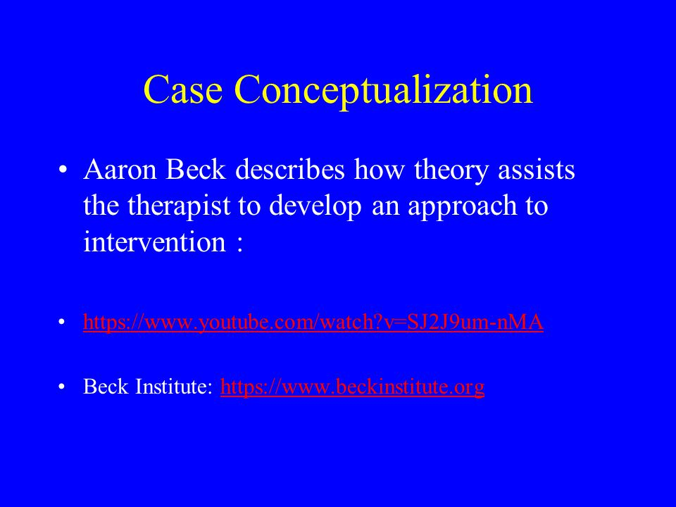 Case Conceptualization Aaron Beck describes how theory assists the therapist to develop an approach to intervention : https://www.youtube.com/watch?v=
