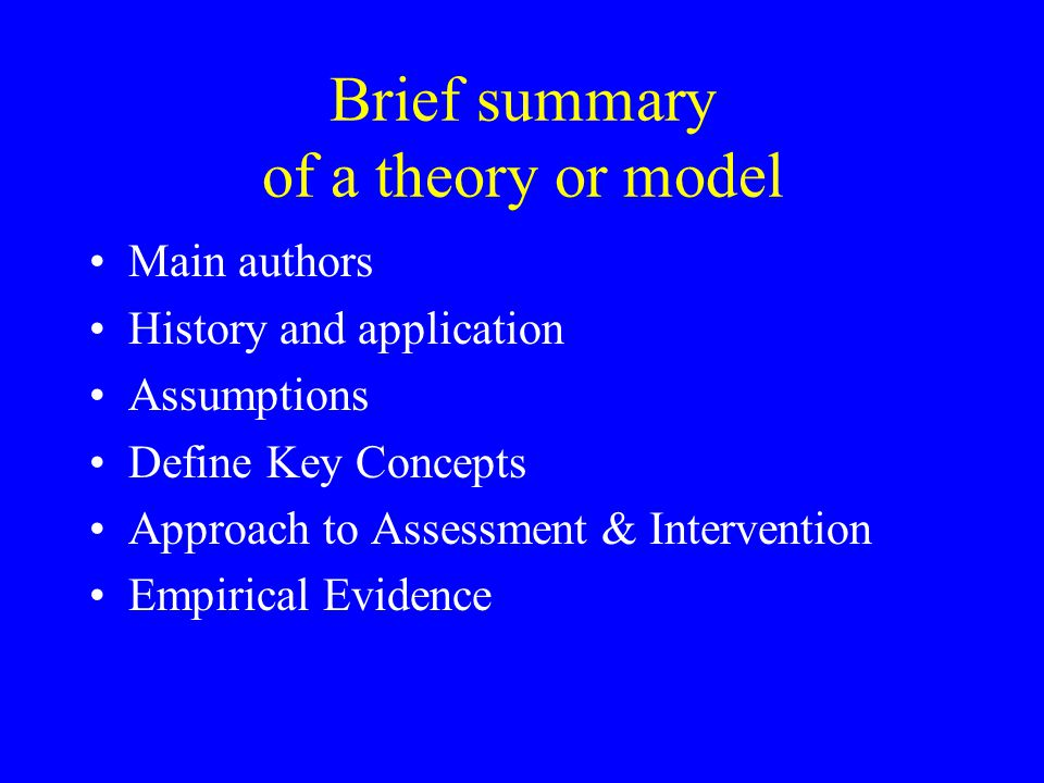 Brief summary of a theory or model Main authors History and application Assumptions Define Key Concepts Approach to Assessment & Intervention Empirica