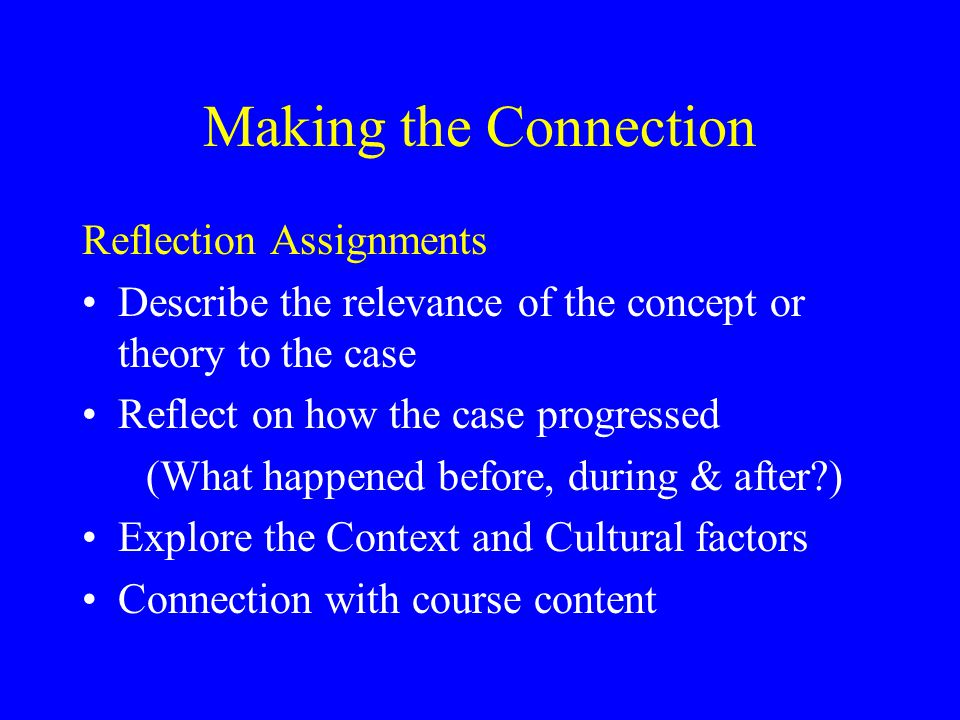 Making the Connection Reflection Assignments Describe the relevance of the concept or theory to the case Reflect on how the case progressed (What happ