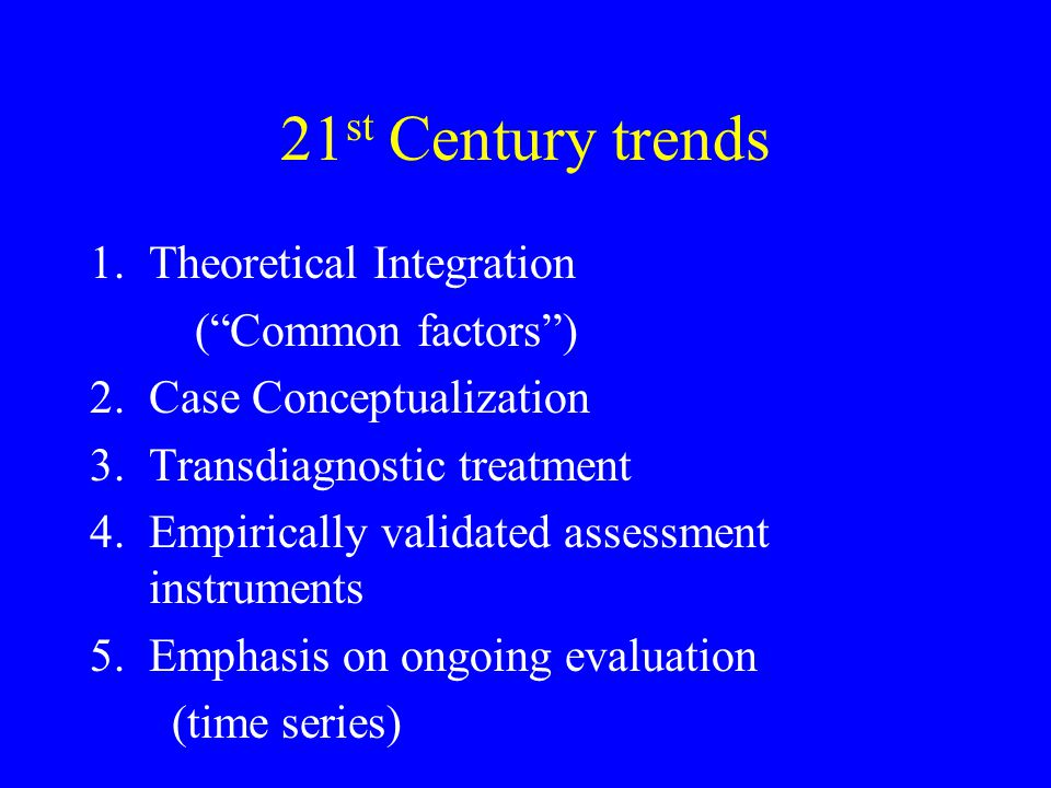 """21 st Century trends 1.Theoretical Integration (""""Common factors"""") 2.Case Conceptualization 3.Transdiagnostic treatment 4.Empirically validated assessm"""