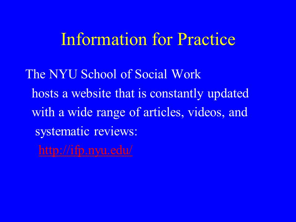 Information for Practice The NYU School of Social Work hosts a website that is constantly updated with a wide range of articles, videos, and systemati