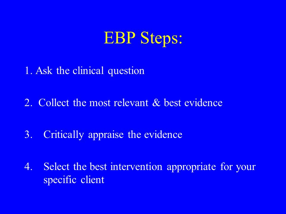EBP Steps: 1. Ask the clinical question 2. Collect the most relevant & best evidence 3.Critically appraise the evidence 4.Select the best intervention