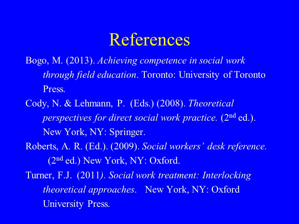 References Bogo, M.(2013). Achieving competence in social work through field education.