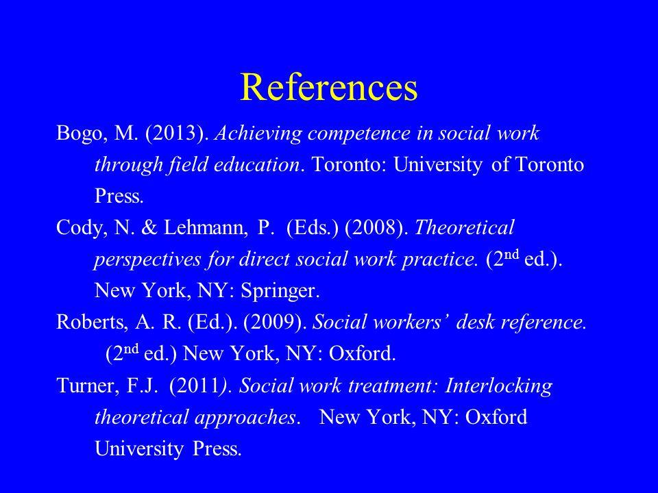References Bogo, M. (2013). Achieving competence in social work through field education. Toronto: University of Toronto Press. Cody, N. & Lehmann, P.