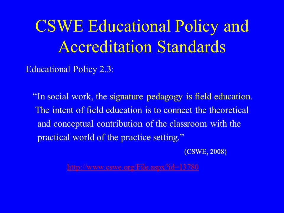 CSWE Educational Policy and Accreditation Standards Educational Policy 2.3: In social work, the signature pedagogy is field education.