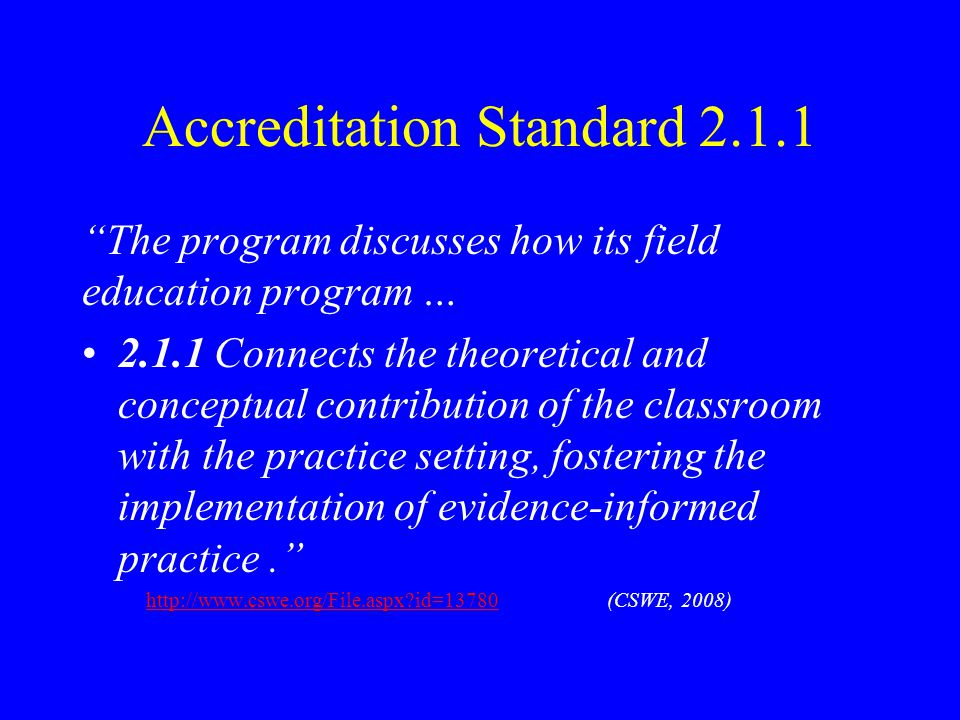 Accreditation Standard 2.1.1 The program discusses how its field education program … 2.1.1 Connects the theoretical and conceptual contribution of the classroom with the practice setting, fostering the implementation of evidence-informed practice. http://www.cswe.org/File.aspx?id=13780 (CSWE, 2008)http://www.cswe.org/File.aspx?id=13780